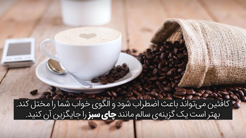 کافئین میتواند باعث اضطراب شود و الگوی خواب شما را مختل کند. بهتر است یک گزینهی سالم مانند چای سبز را جایگزین آن کنید.