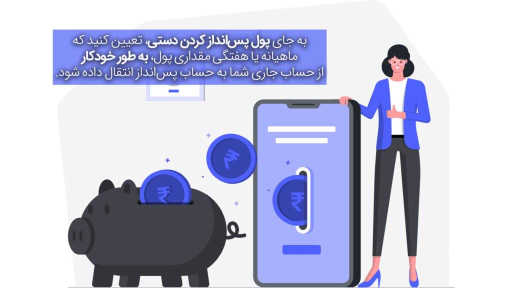 به جای پول پسانداز کردن دستی، تعیین کنید که ماهیانه یا هفتگی مقدار پساندازی که میخواهید، به طور خودکار از حساب جاری شما به حساب پسانداز انتقال داده شود.