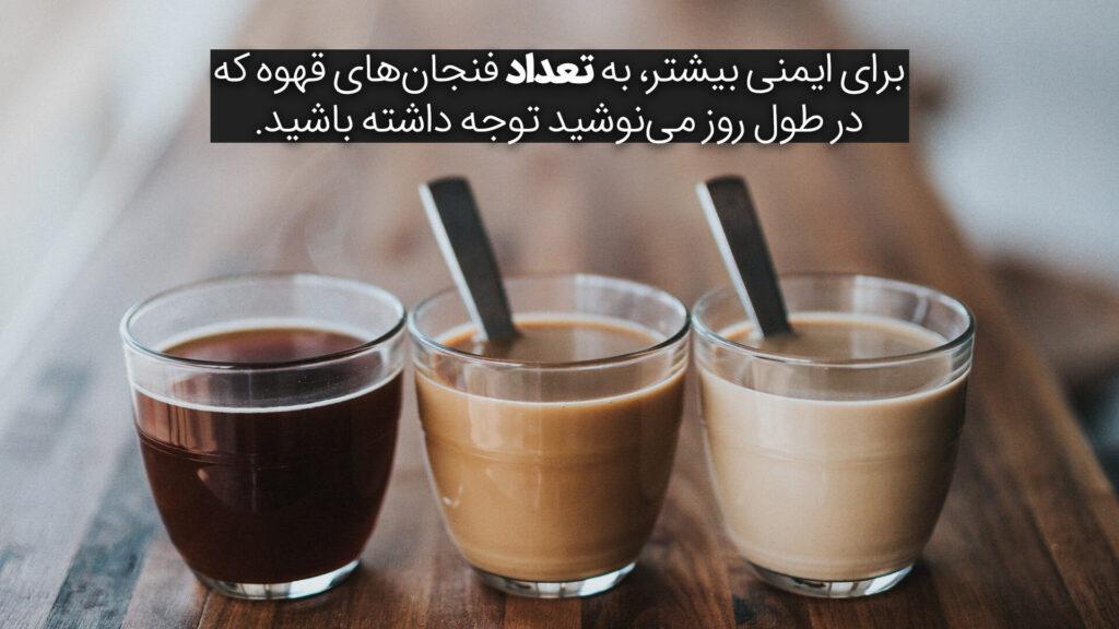به تعداد فنجانهایی که در طول روز مینوشید توجه داشته باشید.